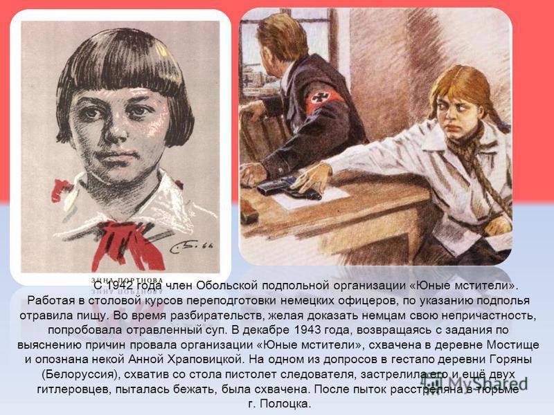 С 1942 года член Обольской подпольной организации «Юные мстители». Работая в столовой курсов переподготовки немецких офицеров, по указанию подполья отравила пищу. Во время разбирательств, желая доказать немцам свою непричастность, попробовала отравле
