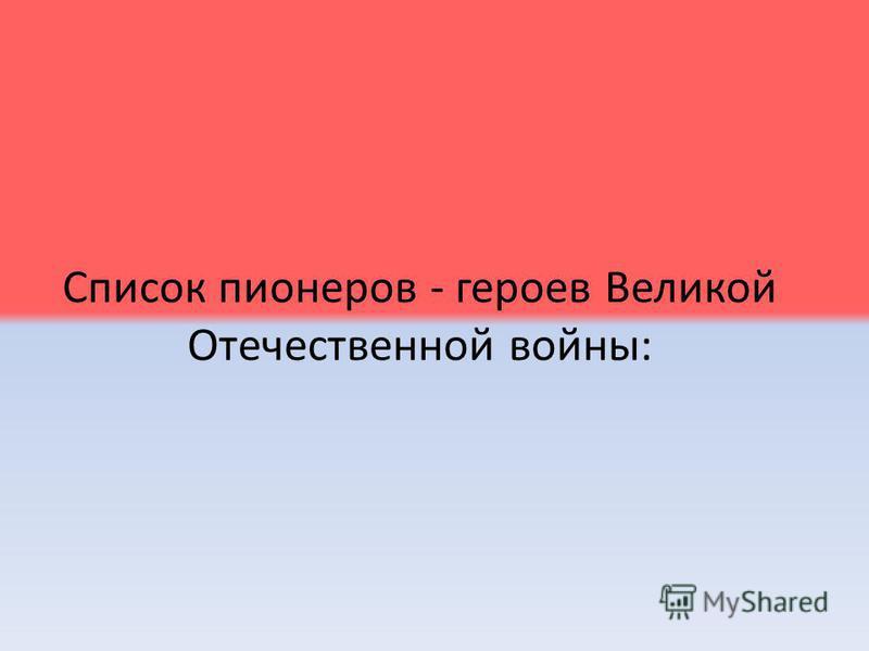 Список пионеров - героев Великой Отечественной войны: