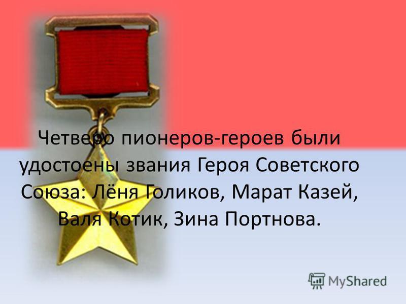 Четверо пионеров-героев были удостоены звания Героя Советского Союза: Лёня Голиков, Марат Казей, Валя Котик, Зина Портнова.