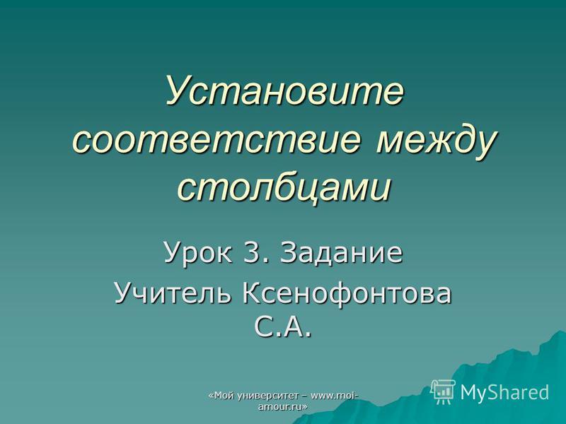 «Мой университет – www.moi- amour.ru» Установите соответствие между столбцами Урок 3. Задание Учитель Ксенофонтова С.А.
