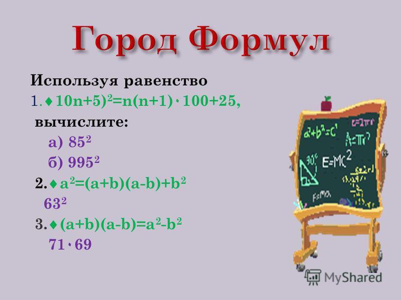 Используя равенство 1. 10n+5) 2 =n(n+1) ٠ 100+25, вычислите: а) 85 2 б) 995 2 2. a 2 =(a+b)(a-b)+b 2 63 2 3. (a+b)(a-b)=a 2 -b 2 71 ٠ 69