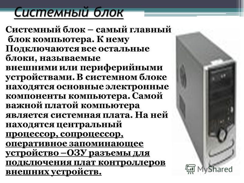 Системный блок Системный блок – самый главный блок компьютера. К нему Подключаются все остальные блоки, называемые внешними или периферийными устройствами. В системном блоке находятся основные электронные компоненты компьютера. Самой важной платой ко
