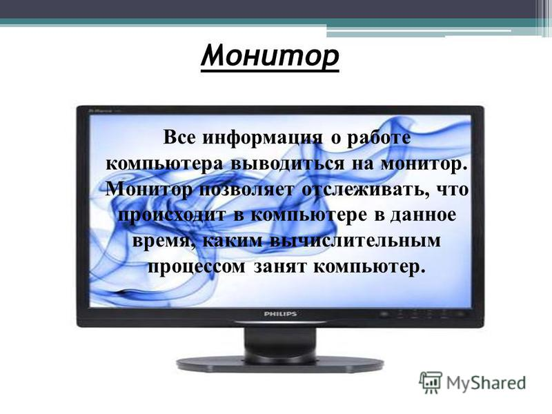 Монитор Все информация о работе компьютера выводиться на монитор. Монитор позволяет отслеживать, что происходит в компьютере в данное время, каким вычислительным процессом занят компьютер.
