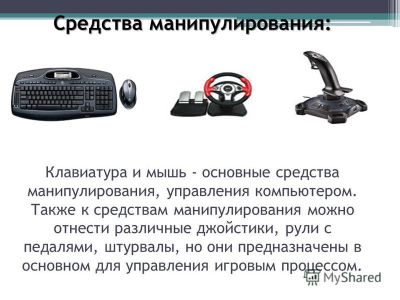 Средства манипулирования: Средства манипулирования: Клавиатура и мышь - основные средства манипулирования, управления компьютером. Также к средствам манипулирования можно отнести различные джойстики, рули с педалями, штурвалы, но они предназначены в
