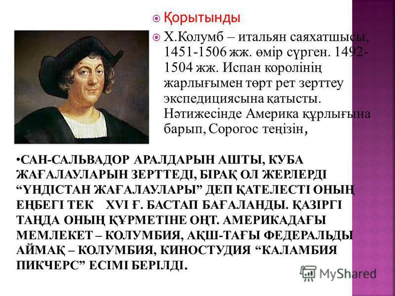 Қ орытынды Х.Колумб – итальян саяхатшысы, 1451-1506 жж. өмір сүрген. 1492- 1504 жж. Испан королінің жарлығымен төрт рет зерттеу экспедициясына қатысты. Нәтижесінде Америка құрлығына барып, Сорогос теңізін,