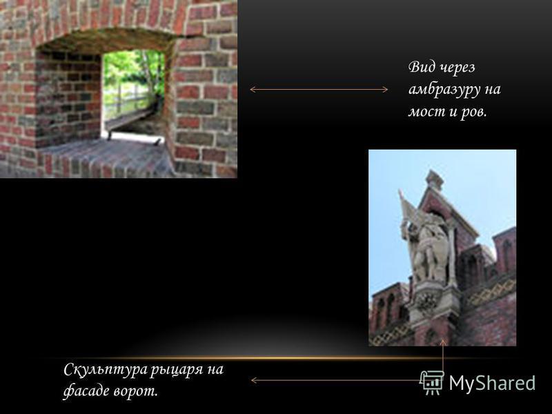 Скульптура рыцаря на фасаде ворот. Вид через амбразуру на мост и ров.
