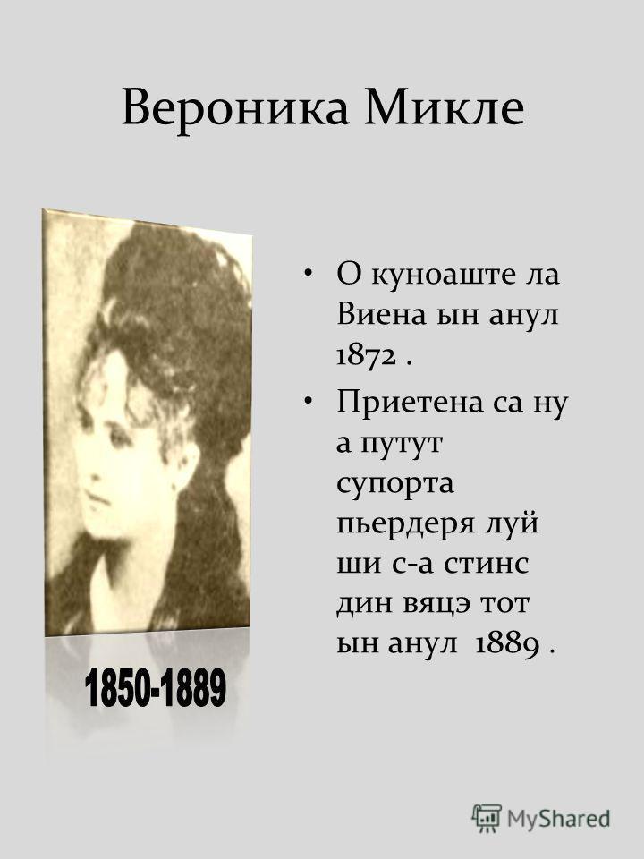 Вероника Микле О куноаште ла Виена ын анул 1872. Приетена са ну а путут супорта пьердеря луй ши с-а стинс дин вяцэ тот ын анул 1889.
