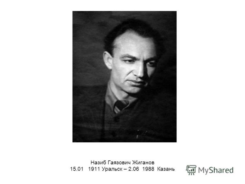 Назиб Гаязович Жиганов 15.01 1911 Уральск – 2.06 1988 Казань