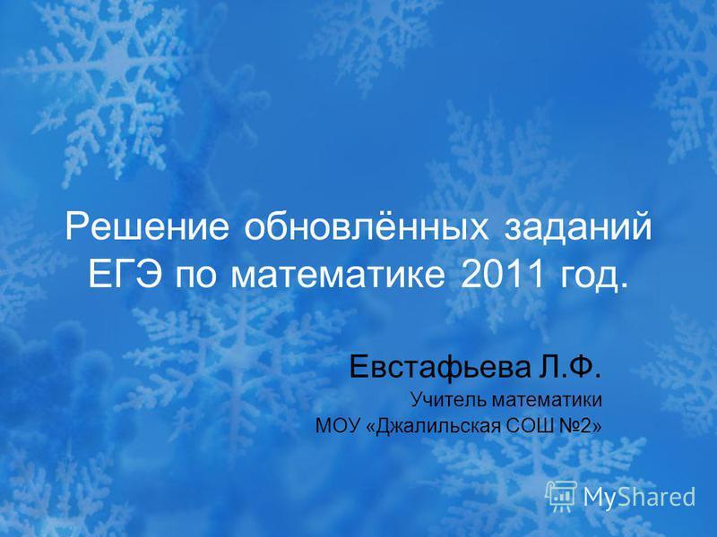 Решение обновлённых заданий ЕГЭ по математике 2011 год. Евстафьева Л.Ф. Учитель математики МОУ «Джалильская СОШ 2»
