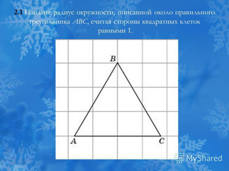 2.1 Найдите радиус окружности, описанной около правильного треугольника ABC, считая стороны квадратных клеток равными 1.