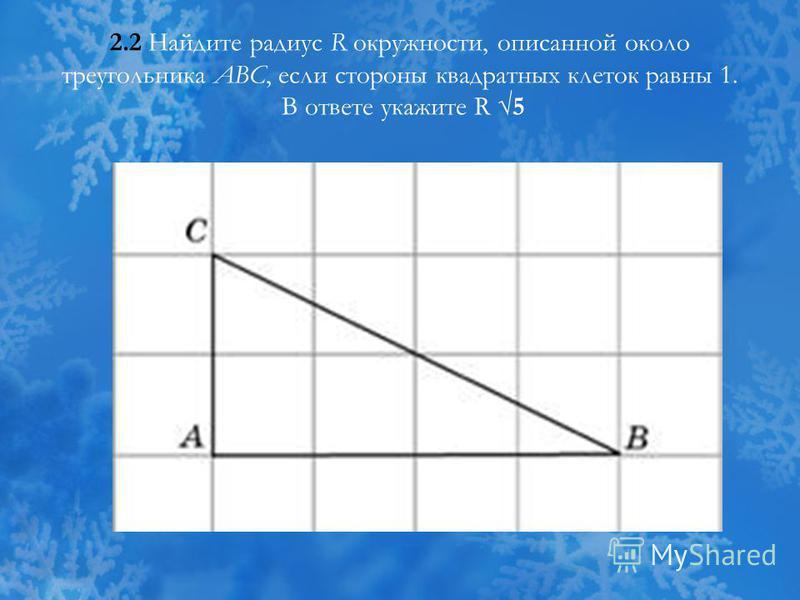 2.2 Найдите радиус R окружности, описанной около треугольника ABC, если стороны квадратных клеток равны 1. В ответе укажите R 5