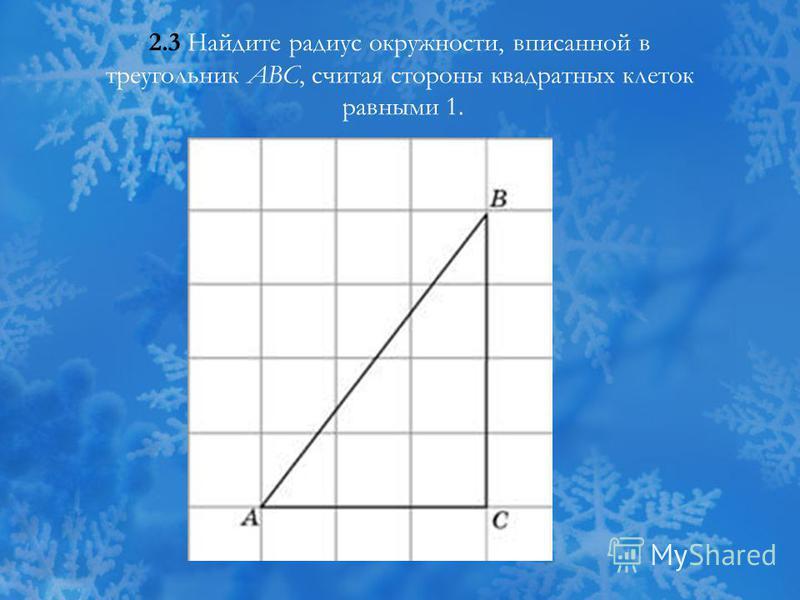 2.3 Найдите радиус окружности, вписанной в треугольник ABC, считая стороны квадратных клеток равными 1.
