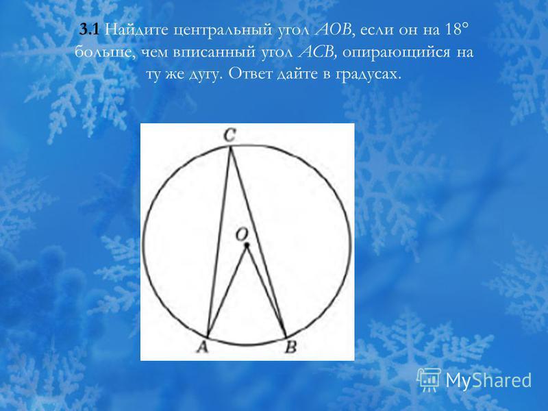 3.1 Найдите центральный угол АОВ, если он на 18° больше, чем вписанный угол АСВ, опирающийся на ту же дугу. Ответ дайте в градусах.