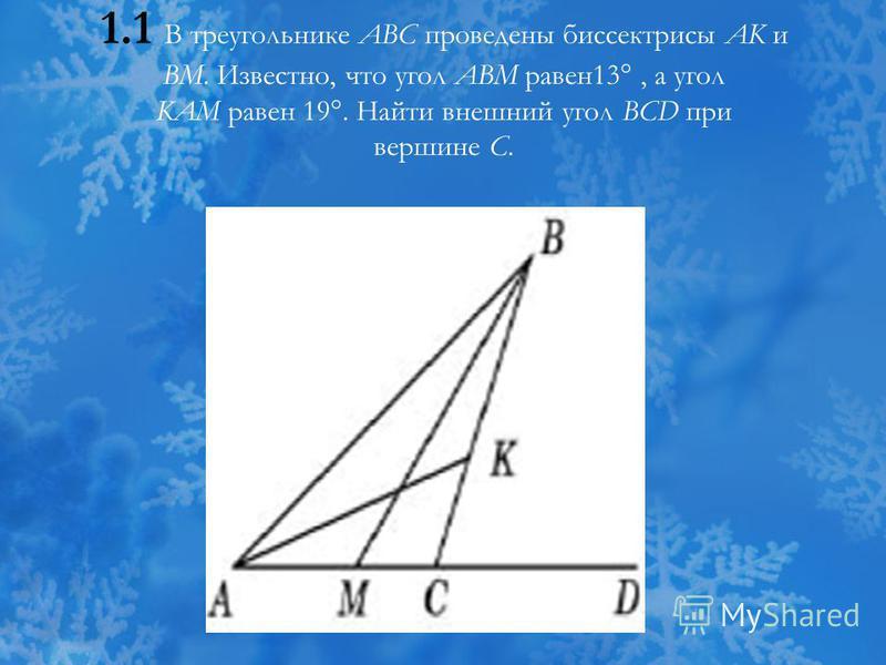 1.1 В треугольнике ABC проведены биссектрисы AK и BM. Известно, что угол ABM равен 13°, а угол KAM равен 19°. Найти внешний угол BCD при вершине C.