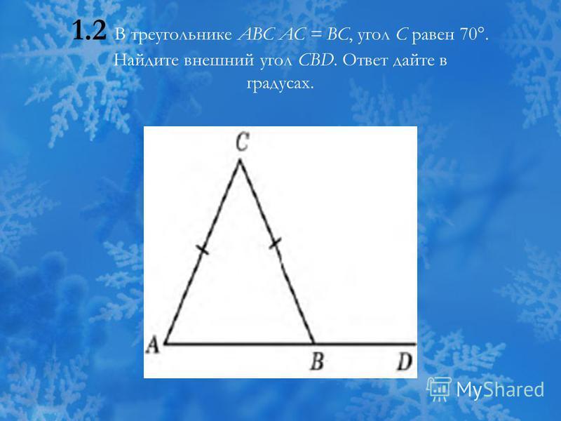 1.2 В треугольнике ABC AC = BC, угол C равен 70°. Найдите внешний угол CBD. Ответ дайте в градусах.