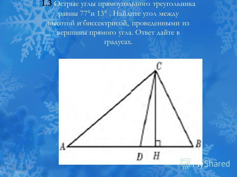 1.3 Острые углы прямоугольного треугольника равны 77°и 13°. Найдите угол между высотой и биссектрисой, проведенными из вершины прямого угла. Ответ дайте в градусах.