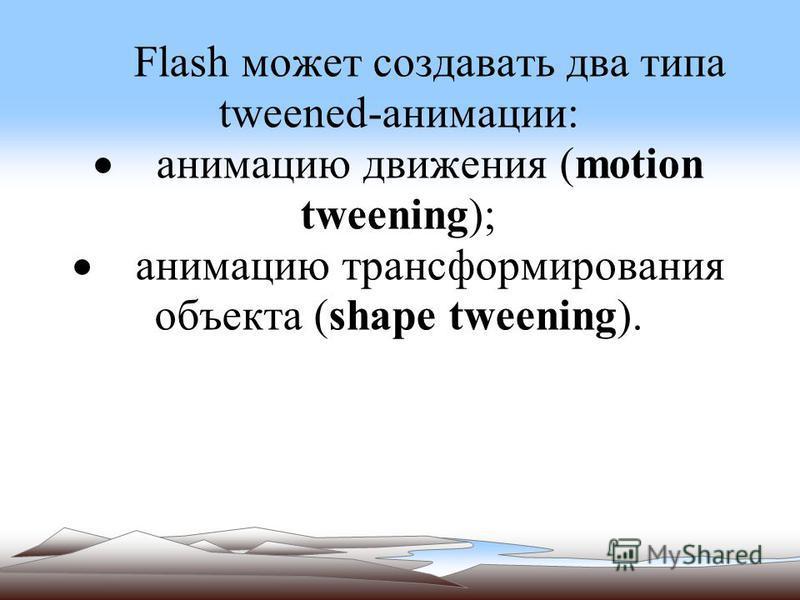 Flash может создавать два типа tweened-анимации: анимацию движения (motion tweening); анимацию трансформирования объекта (shape tweening).