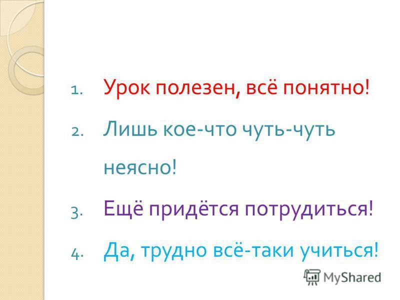 1. Урок полезен, всё понятно ! 2. Лишь кое - что чуть - чуть неясно ! 3. Ещё придётся потрудиться ! 4. Да, трудно всё - таки учиться !
