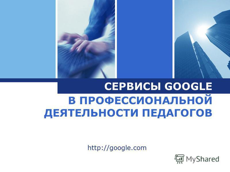 L o g o В ПРОФЕССИОНАЛЬНОЙ ДЕЯТЕЛЬНОСТИ ПЕДАГОГОВ http://google.com СЕРВИСЫ GOOGLE