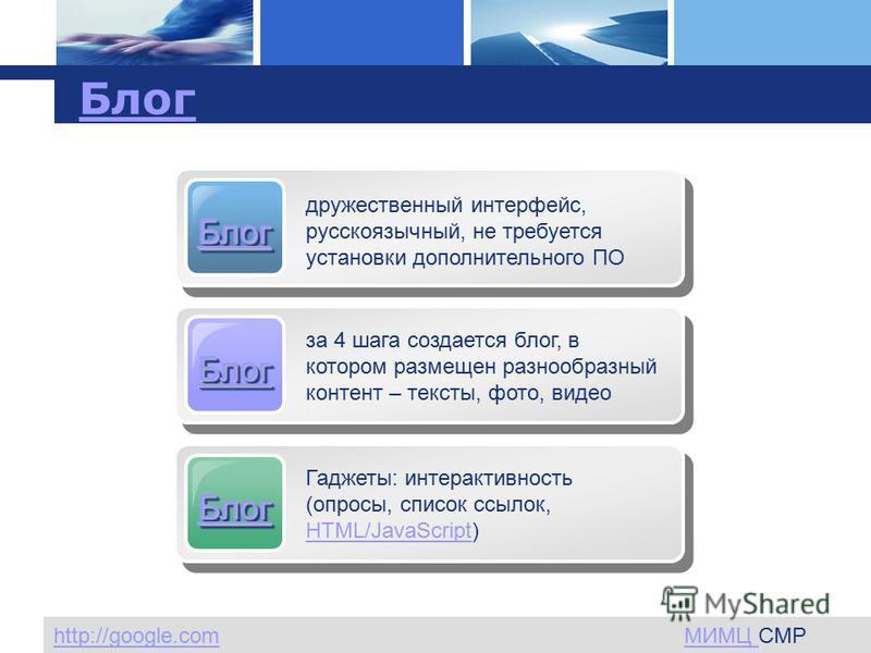 L o g o www.themegallery.com Company Logo Блог дружественный интерфейс, русскоязычный, не требуется установки дополнительного ПО Блог за 4 шага создается блог, в котором размещен разнообразный контент – тексты, фото, видео Блог Гаджеты: интерактивнос