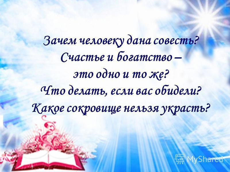 Зачем человеку дана совесть? Счастье и богатство – это одно и то же? Что делать, если вас обидели? Какое сокровище нельзя украсть?