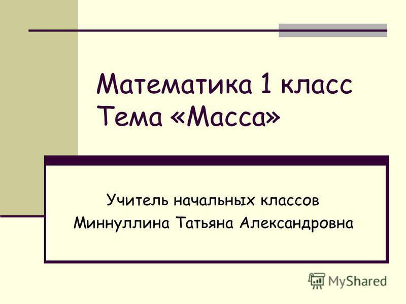 Математика 1 класс Тема «Масса» Учитель начальных классов Миннуллина Татьяна Александровна