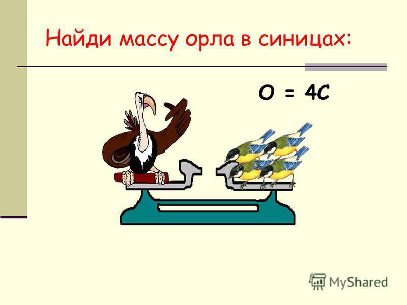 Найди массу орла в синицах: О = 4С