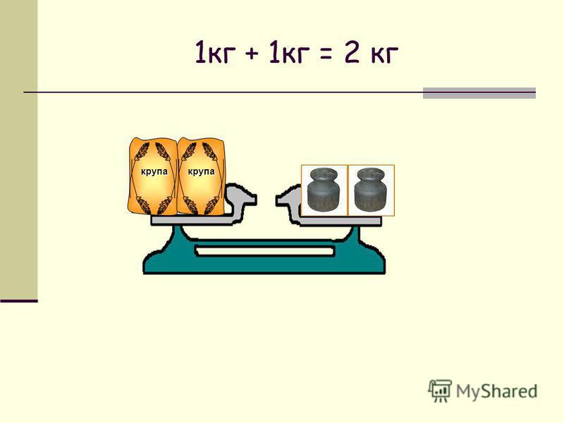1 кг + 1 кг = 2 кг крупа