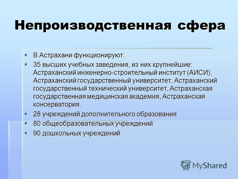 Непроизводственная сфера В Астрахани функционируют: В Астрахани функционируют: 35 высших учебных заведения, из них крупнейшие: Астраханский инженерно-строительный институт (АИСИ), Астраханский государственный университет, Астраханский государственный