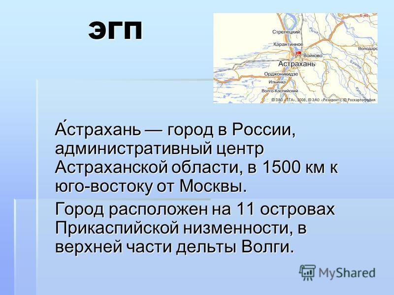ЭГП ЭГП А́астрахань город в России, административный центр Астраханской области, в 1500 км к юго-востоку от Москвы. Город расположен на 11 островах Прикаспийской низменности, в верхней части дельты Волги.