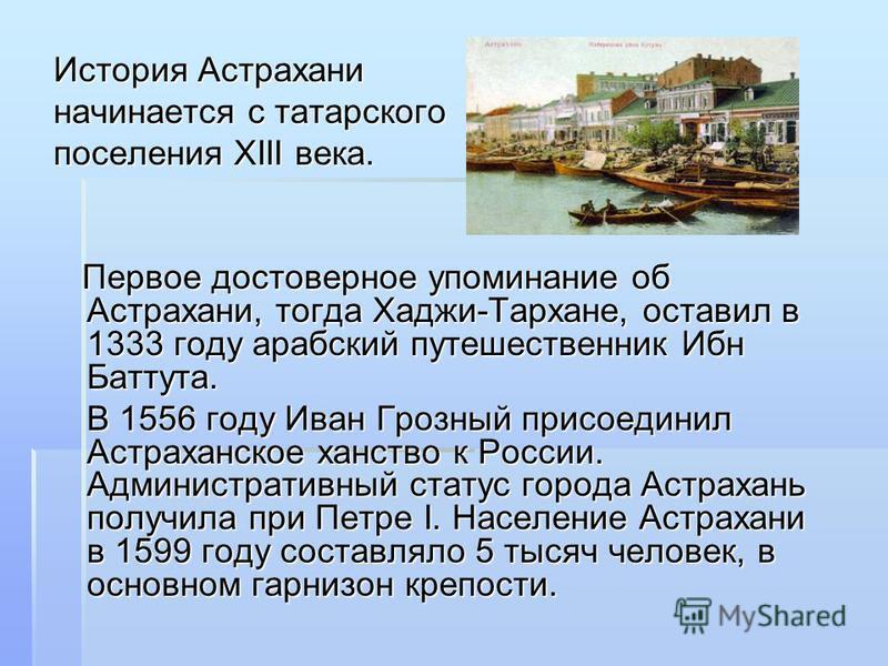 История Астрахани начинается с татарского поселения XIII века. Первое достоверное упоминание об Астрахани, тогда Хаджи-Тархане, оставил в 1333 году арабский путешественник Ибн Баттута. Первое достоверное упоминание об Астрахани, тогда Хаджи-Тархане,