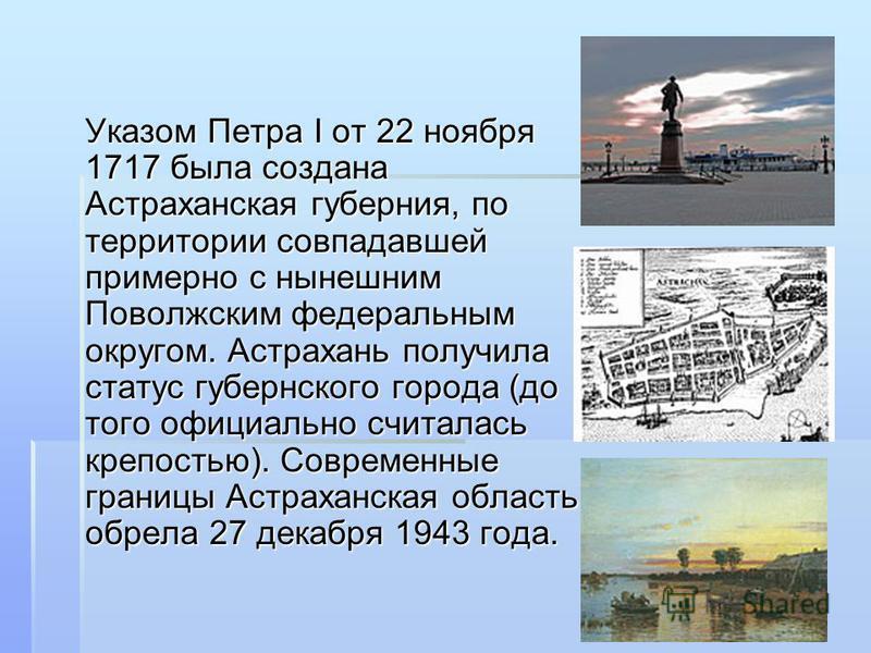 Указом Петра I от 22 ноября 1717 была создана Астраханская губерния, по территории совпадавшей примерно с нынешним Поволжским федеральным округом. Аастрахань получила статус губернского города (до того официально считалась крепостью). Современные гра