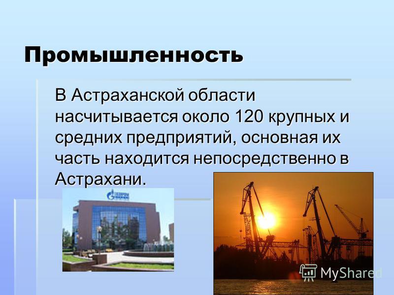 Промышленность В Астраханской области насчитывается около 120 крупных и средних предприятий, основная их часть находится непосредственно в Астрахани.