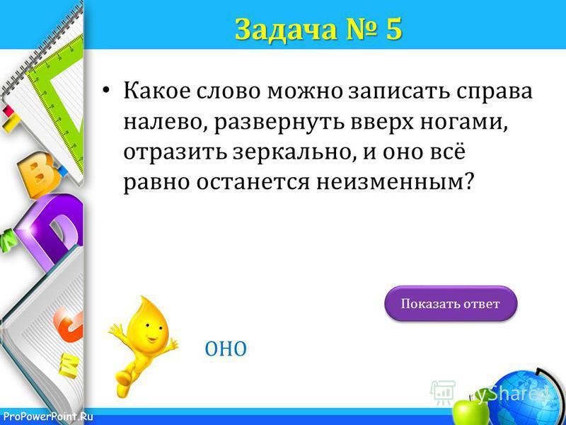 ProPowerPoint.Ru Задача 5 Какое слово можно записать справа налево, развернуть вверх ногами, отразить зеркально, и оно всё равно останется неизменным? ОНО Показать ответ