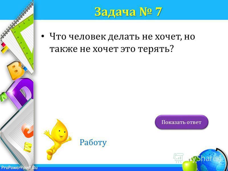ProPowerPoint.Ru Задача 7 Что человек делать не хочет, но также не хочет это терять? Работу Показать ответ
