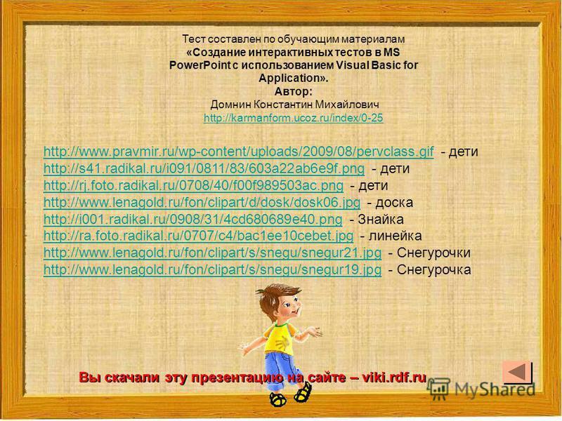 Тест составлен по обучающим материалам «Создание интерактивных тестов в MS PowerPoint c использованием Visual Basic for Application». Автор: Домнин Константин Михайлович http://karmanform.ucoz.ru/index/0-25 http://www.pravmir.ru/wp-content/uploads/20