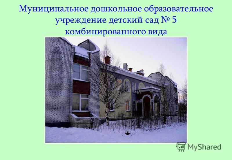 Муниципальное дошкольное образовательное учреждение детский сад 5 комбинированного вида