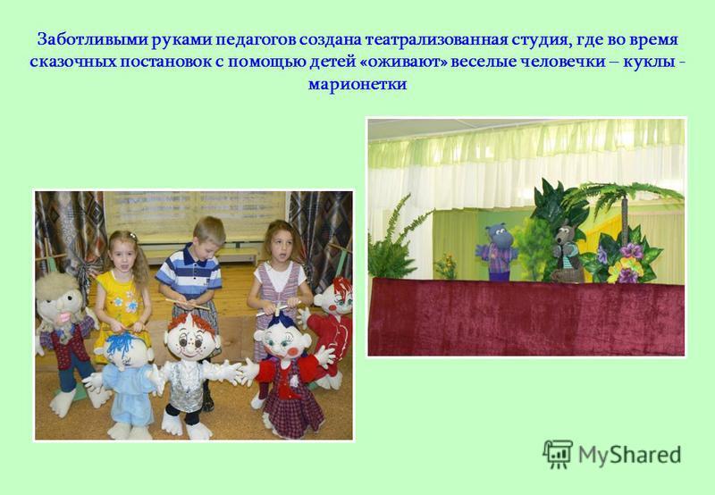 Заботливыми руками педагогов создана театрализованная студия, где во время сказочных постановок с помощью детей «оживают» веселые человечки – куклы - марионетки