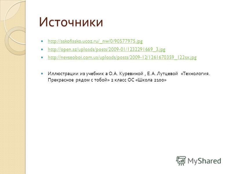 Источники http://askofiasko.ucoz.ru/_nw/0/90577975. jpg http://open.az/uploads/posts/2009-01/1232291669_3. jpg http://nevseoboi.com.ua/uploads/posts/2009-12/1261670359_122sx.jpg Иллюстрации из учебник а О. А. Куревиной, Е. А. Лутцевой « Технология. П