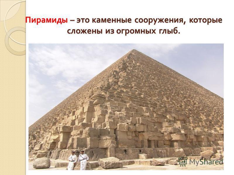 Пирамиды – это каменные сооружения, которые сложены из огромных глыб.
