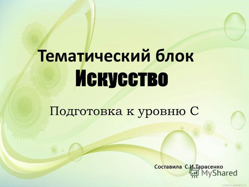 Тематический блок Искусство Подготовка к уровню С Составила С.И.Тарасенко