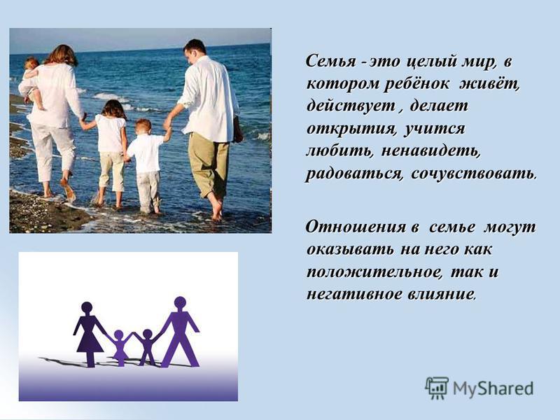 Семья - это целый мир, в котором ребёнок живёт, действует, делает открытия, учится любить, ненавидеть, радоваться, сочувствовать. Семья - это целый мир, в котором ребёнок живёт, действует, делает открытия, учится любить, ненавидеть, радоваться, сочув