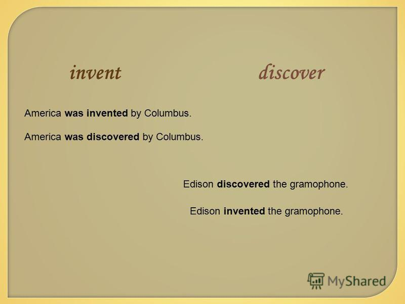 inventdiscover America was invented by Columbus. Edison discovered the gramophone. America was discovered by Columbus. Edison invented the gramophone.