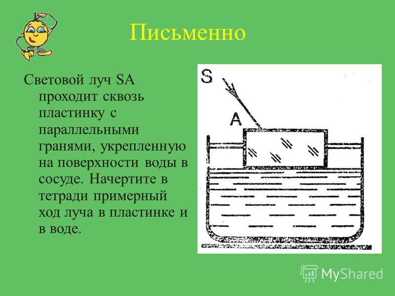 Письменно Световой луч SA проходит сквозь пластинку с параллельными гранями, укрепленную на поверхности воды в сосуде. Начертите в тетради примерный ход луча в пластинке и в воде.