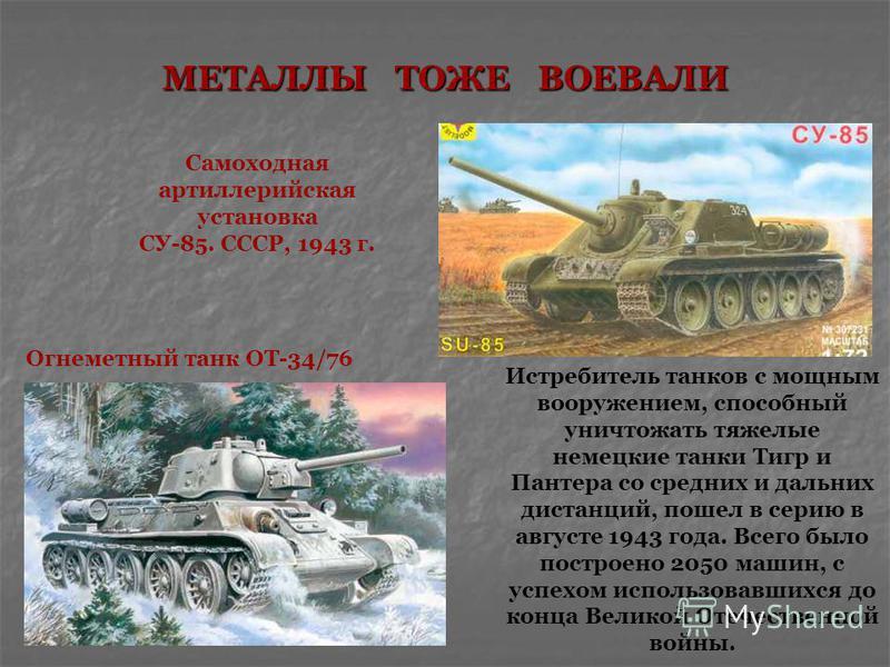 Самоходная артиллерийская установка СУ-85. СССР, 1943 г. МЕТАЛЛЫ ТОЖЕ ВОЕВАЛИ Истребитель танков с мощным вооружением, способный уничтожать тяжелые немецкие танки Тигр и Пантера со средних и дальних дистанций, пошел в серию в августе 1943 года. Всего
