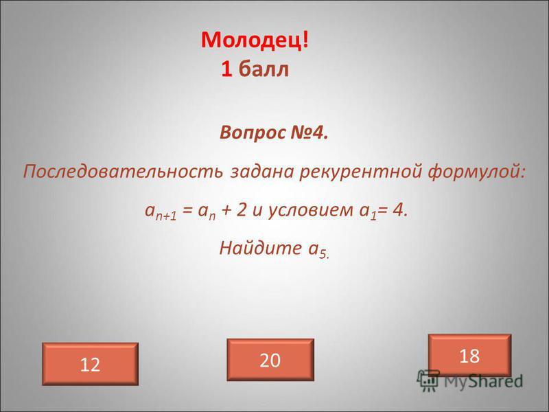 Молодец! 1 балл 12 Вопрос 4. Последовательность задана рекуррентной формулой: а n+1 = а n + 2 и условием а 1 = 4. Найдите а 5. 20 18