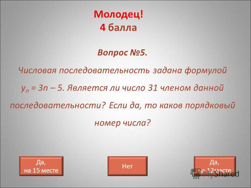 Молодец! 4 балла Да, на 15 месте Вопрос 5. Числовая последовательность задана формулой у n = 3n – 5. Является ли число 31 членом данной последовательности? Если да, то каков порядковый номер числа? Нет Да, на 12 месте