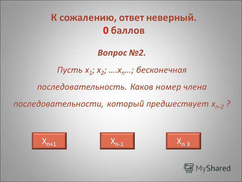 Вопрос 2. Пусть х 1 ; х 2 ; ….х n …; бесконечная последовательность. Каков номер члена последовательности, который предшествует х n-2 ? Х n+1 Хn-3Хn-3 Х n-1 К сожалению, ответ неверный. 0 баллов