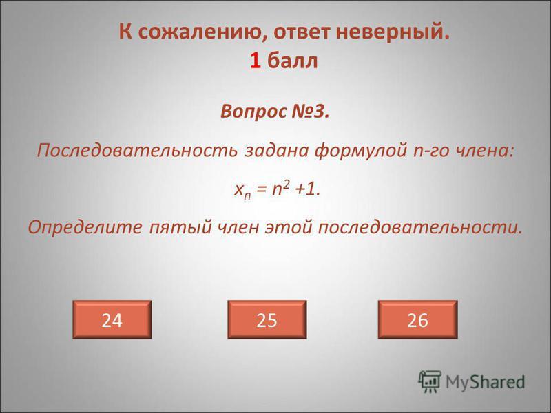 Вопрос 3. Последовательность задана формулой n-го члена: х n = n 2 +1. Определите пятый член этой последовательности. 242625 К сожалению, ответ неверный. 1 балл