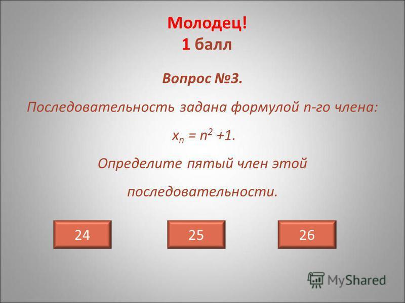 Вопрос 3. Последовательность задана формулой n-го члена: х n = n 2 +1. Определите пятый член этой последовательности. 242625 Молодец! 1 балл
